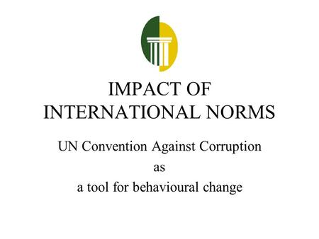 IMPACT OF INTERNATIONAL NORMS UN Convention Against Corruption as a tool for behavioural change.