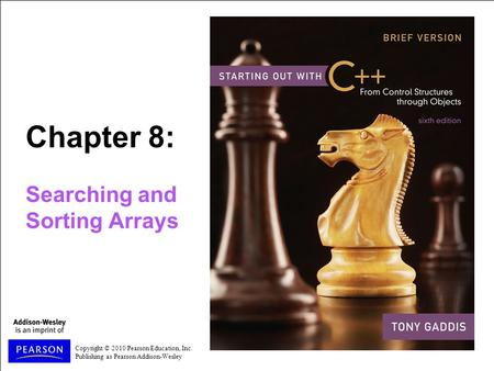 Copyright © 2010 Pearson Education, Inc. Publishing as Pearson Addison-Wesley Chapter 8: Searching and Sorting Arrays.