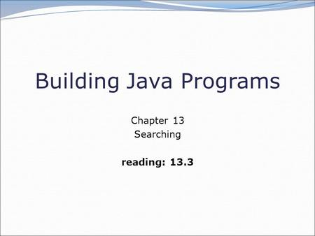 Building Java Programs Chapter 13 Searching reading: 13.3.