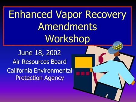 Enhanced Vapor Recovery Amendments Workshop June 18, 2002 Air Resources Board California Environmental Protection Agency.