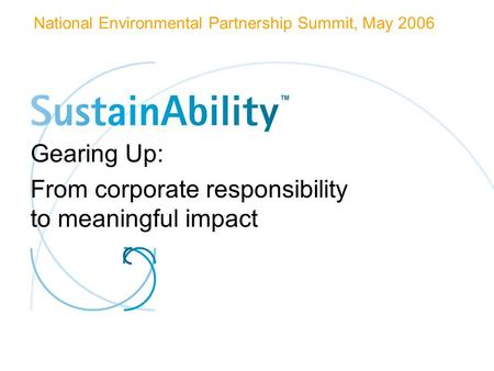 Gearing Up: From corporate responsibility to meaningful impact National Environmental Partnership Summit, May 2006.