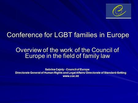 Conference for LGBT families in Europe Overview of the work of the Council of Europe in the field of family law Sabrina Cajoly - Council of Europe Directorate.