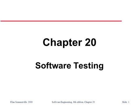©Ian Sommerville 2000 Software Engineering, 6th edition. Chapter 20 Slide 1 Chapter 20 Software Testing.