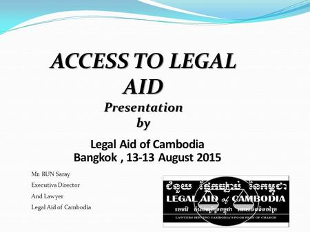 Legal Aid of Cambodia Bangkok, 13-13 August 2015 Mr. RUN Saray Executiva Director And Lawyer Legal Aid of Cambodia ACCESS TO LEGAL AID Presentation by.