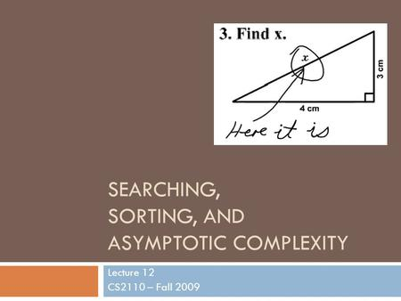 SEARCHING, SORTING, AND ASYMPTOTIC COMPLEXITY Lecture 12 CS2110 – Fall 2009.