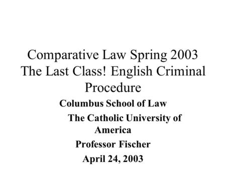 Comparative Law Spring 2003 The Last Class! English Criminal Procedure Columbus School of Law The Catholic University of America Professor Fischer April.