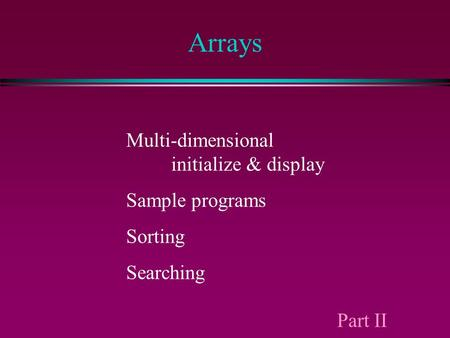 Arrays Multi-dimensional initialize & display Sample programs Sorting Searching Part II.
