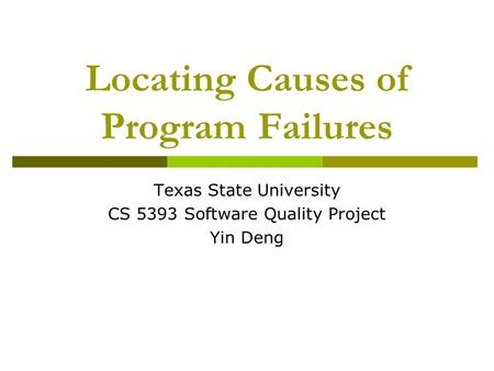 Locating Causes of Program Failures Texas State University CS 5393 Software Quality Project Yin Deng.
