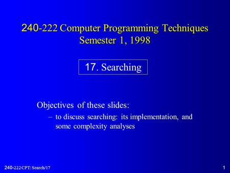 240-222 CPT: Search/171 240-222 Computer Programming Techniques Semester 1, 1998 Objectives of these slides: –to discuss searching: its implementation,