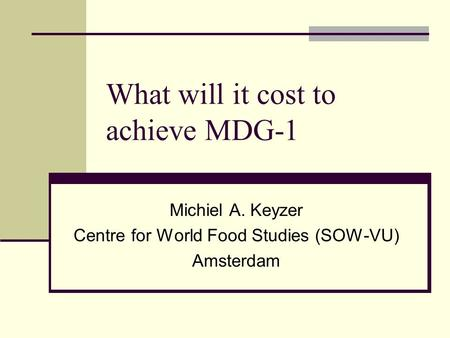 What will it cost to achieve MDG-1 Michiel A. Keyzer Centre for World Food Studies (SOW-VU) Amsterdam.