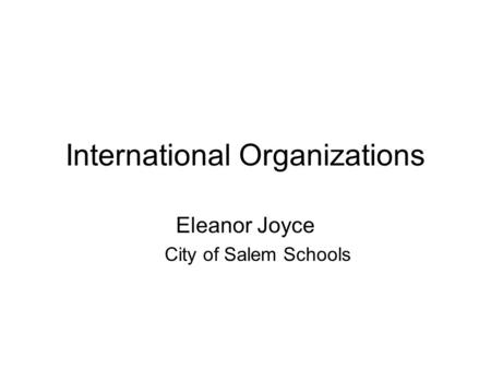 International Organizations Eleanor Joyce City of Salem Schools.