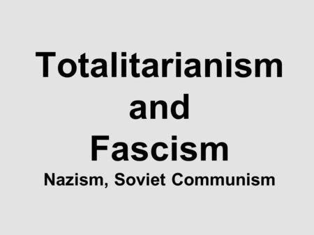 Totalitarianism and Fascism Nazism, Soviet Communism.