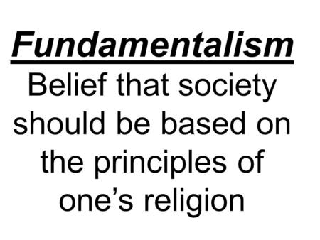 Fundamentalism Belief that society should be based on the principles of one's religion.