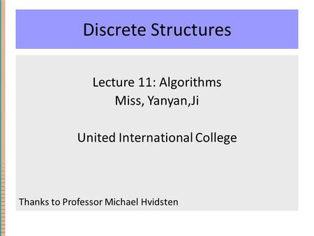 Discrete Structures Lecture 11: Algorithms Miss, Yanyan,Ji United International College Thanks to Professor Michael Hvidsten.