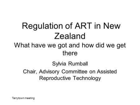 Tarrytown meeting Regulation of ART in New Zealand What have we got and how did we get there Sylvia Rumball Chair, Advisory Committee on Assisted Reproductive.