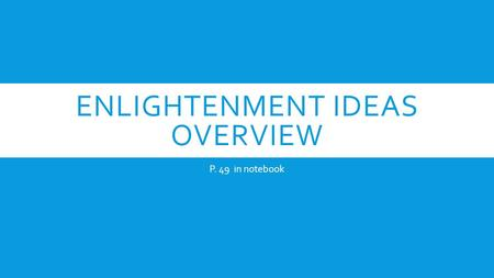 ENLIGHTENMENT IDEAS OVERVIEW P. 49 in notebook. WHAT WAS THE ENLIGHTENMENT ALL ABOUT? 1.) Last from 1650-1800 2.) New ways of thinking lead to the need.