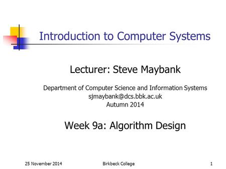 25 November 2014Birkbeck College1 Introduction to Computer Systems Lecturer: Steve Maybank Department of Computer Science and Information Systems