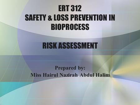 ERT 312 SAFETY & LOSS PREVENTION IN BIOPROCESS RISK ASSESSMENT Prepared by: Miss Hairul Nazirah Abdul Halim.