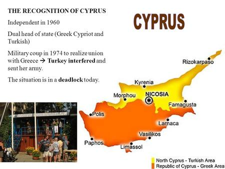 THE RECOGNITION OF CYPRUS Independent in 1960 Dual head of state (Greek Cypriot and Turkish)‏ Military coup in 1974 to realize union with Greece  Turkey.