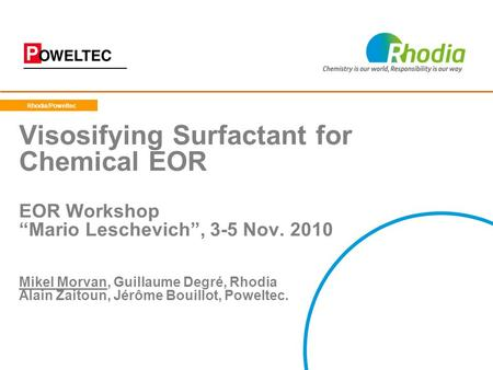 "Rhodia/Poweltec Visosifying Surfactant for Chemical EOR EOR Workshop ""Mario Leschevich"", 3-5 Nov. 2010 Mikel Morvan, Guillaume Degré, Rhodia Alain."