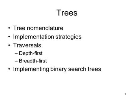 1 Trees Tree nomenclature Implementation strategies Traversals –Depth-first –Breadth-first Implementing binary search trees.