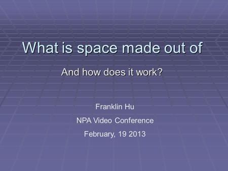 What is space made out of And how does it work? Franklin Hu NPA Video Conference February, 19 2013.
