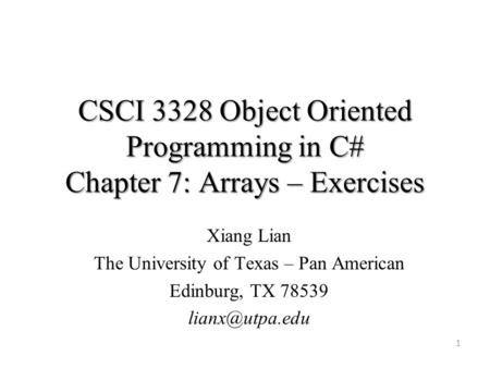 CSCI 3328 Object Oriented Programming in C# Chapter 7: Arrays – Exercises 1 Xiang Lian The University of Texas – Pan American Edinburg, TX 78539