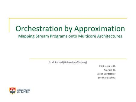Orchestration by Approximation Mapping Stream Programs onto Multicore Architectures S. M. Farhad (University of Sydney) Joint work with Yousun Ko Bernd.