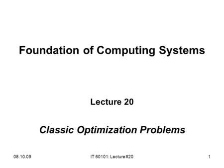 08.10.09IT 60101: Lecture #201 Foundation of Computing Systems Lecture 20 Classic Optimization Problems.