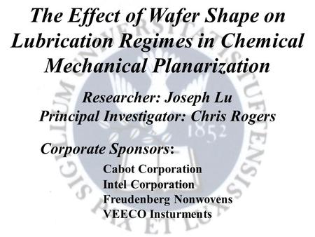 The Effect of Wafer Shape on Lubrication Regimes in Chemical Mechanical Planarization Researcher: Joseph Lu Principal Investigator: Chris Rogers Corporate.