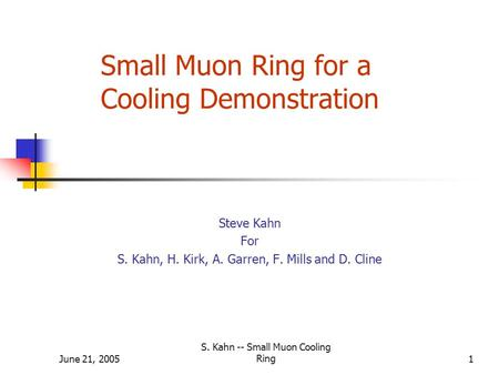 June 21, 2005 S. Kahn -- Small Muon Cooling Ring1 Small Muon Ring for a Cooling Demonstration Steve Kahn For S. Kahn, H. Kirk, A. Garren, F. Mills and.