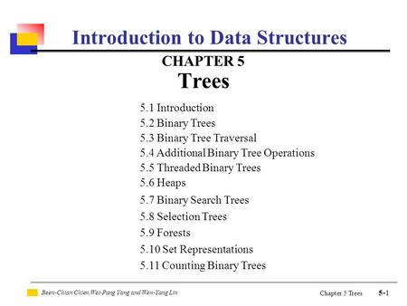Been-Chian Chien,Wei-Pang Yang and Wen-Yang Lin 5-1 Chapter 5 Trees Introduction to Data Structures CHAPTER 5 Trees 5.1 Introduction 5.2 Binary Trees 5.3.