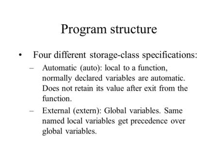 Program structure Four different storage-class specifications: –Automatic (auto): local to a function, normally declared variables are automatic. Does.