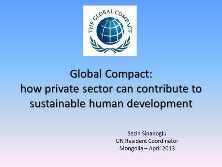 Global Compact: how private sector can contribute to sustainable human development Sezin Sinanoglu UN Resident Coordinator Mongolia – April 2013.