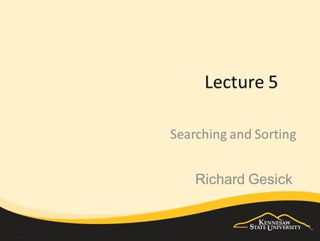 Lecture 5 Searching and Sorting Richard Gesick. The focus Searching - examining the contents of the array to see if an element exists within the array.