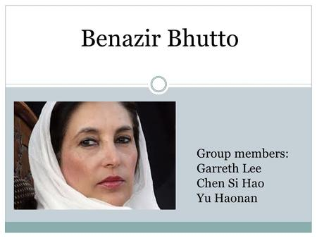 Group members: Garreth Lee Chen Si Hao Yu Haonan Benazir Bhutto.