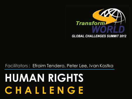 HUMAN RIGHTS C H A L L E N G E Facilitators : Efraim Tendero, Peter Lee, Ivan Kostka.