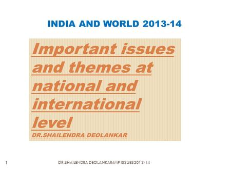 Important issues and themes at national and international level DR.SHAILENDRA DEOLANKAR INDIA AND WORLD 2013-14 1 DR.SHAILENDRA DEOLANKAR:IMP ISSUES2013-14.