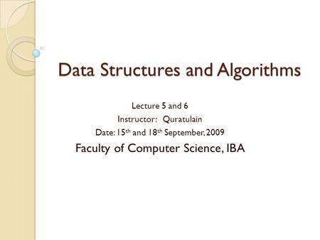 Data Structures and Algorithms Lecture 5 and 6 Instructor: Quratulain Date: 15 th and 18 th September, 2009 Faculty of Computer Science, IBA.
