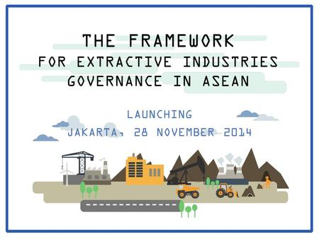 THE FRAMEWORK FOR EXTRACTIVE INDUSTRIES GOVERNANCE IN ASEAN LAUNCHING JAKARTA, 28 NOVEMBER 2014.
