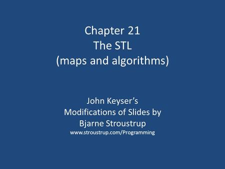 Chapter 21 The STL (maps and algorithms) John Keyser's Modifications of Slides by Bjarne Stroustrup www.stroustrup.com/Programming.