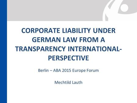 CORPORATE LIABILITY UNDER GERMAN LAW FROM A TRANSPARENCY INTERNATIONAL- PERSPECTIVE Berlin – ABA 2015 Europe Forum Mechtild Lauth.