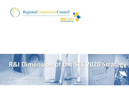 R&I Dimension of the SEE 2020 Strategy Budapest, 8-9 June 2015.