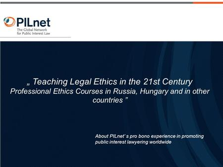 "About PILnet' s pro bono experience in promoting public interest lawyering worldwide "" Teaching Legal Ethics in the 21st Century Professional Ethics Courses."