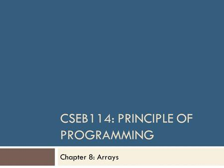 CSEB114: PRINCIPLE OF PROGRAMMING Chapter 8: Arrays.