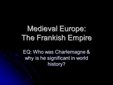 Medieval Europe: The Frankish Empire EQ: Who was Charlemagne & why is he significant in world history?