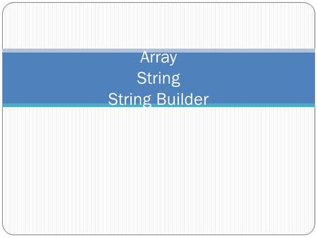 Array String String Builder. Arrays Arrays are collections of several elements of the same type E.g. 100 integers, 20 strings, 125 students, 12 dates,