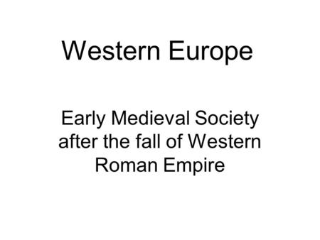 Western Europe Early Medieval Society after the fall of Western Roman Empire.