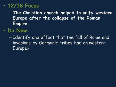 12/18 Focus: – The Christian church helped to unify western Europe after the collapse of the Roman Empire. Do Now: – Identify one effect that the fall.