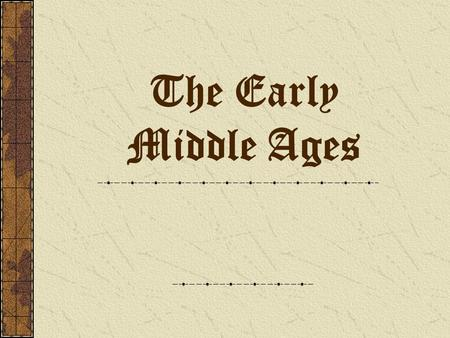 The Early Middle Ages. The Middle Ages (400-1500 CE) After the fall of the Western Roman Empire, Europe went through DISORDER and CHANGE! Development.